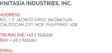 knitasia industries, inc. Address: No. 1 P. Jacinto Street, Bagbaguin, Caloocan City, NCR, Philippines 1428 Trunkline: +63 2 9626262 Fax: + 63 2 9626261 EMAIL: